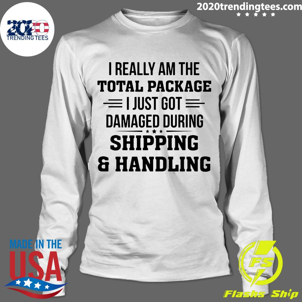 I Really Am The Total Package I Just Got Damaged During Shipping And Handling Shirt Longsleeve