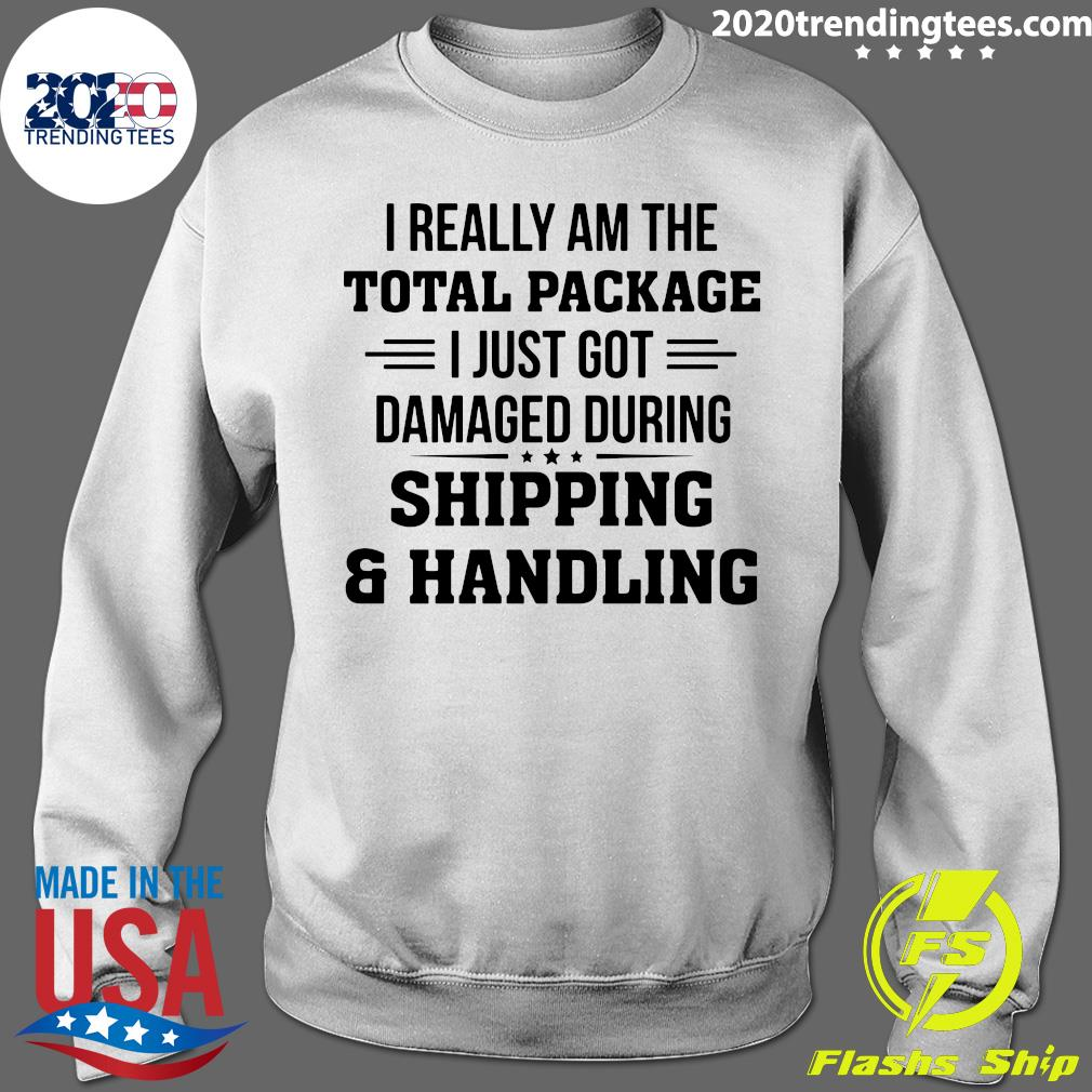 I Really Am The Total Package I Just Got Damaged During Shipping And Handling Shirt Sweater