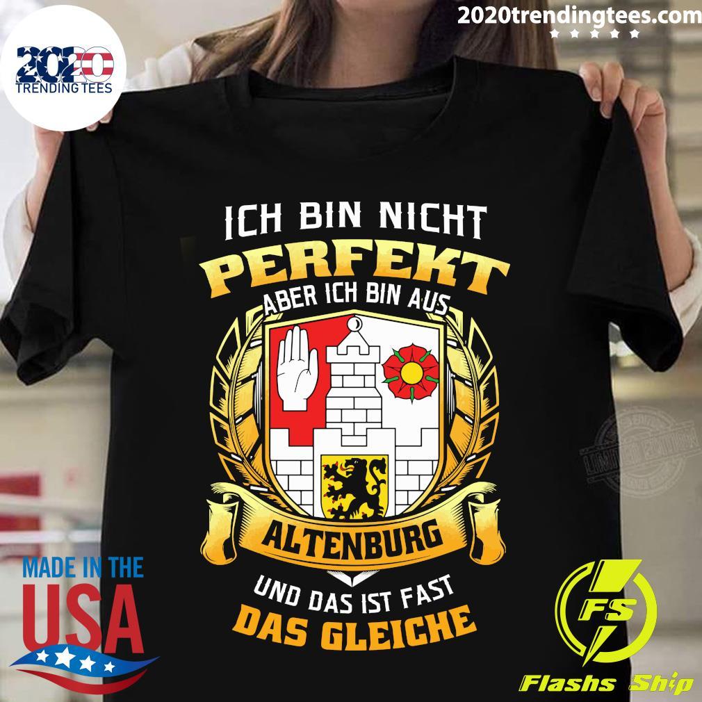 Ich Bin Nicht Perfekt Aber Ich Bin Aus Altenburg Und Das Ist Fast Das Gleiche Shirt