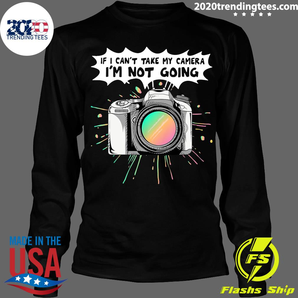 If I Can't Take My Camera I'm Not Going Shirt Longsleeve