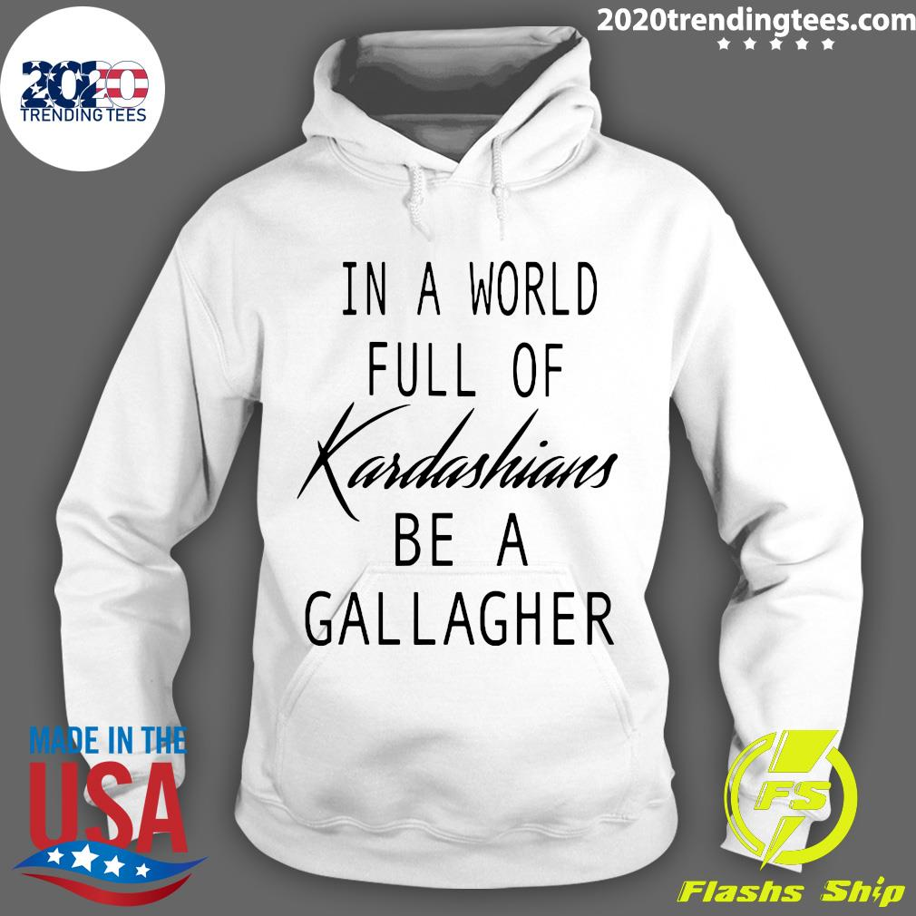 In A World Full Of Kardashians Be A Gallagher Shirt Hoodie