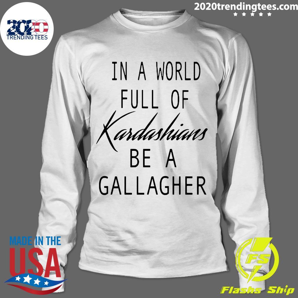 In A World Full Of Kardashians Be A Gallagher Shirt Longsleeve
