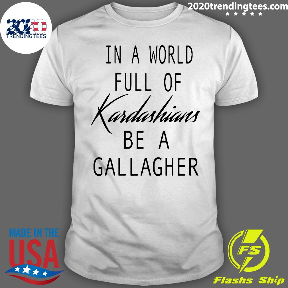 In A World Full Of Kardashians Be A Gallagher Shirt