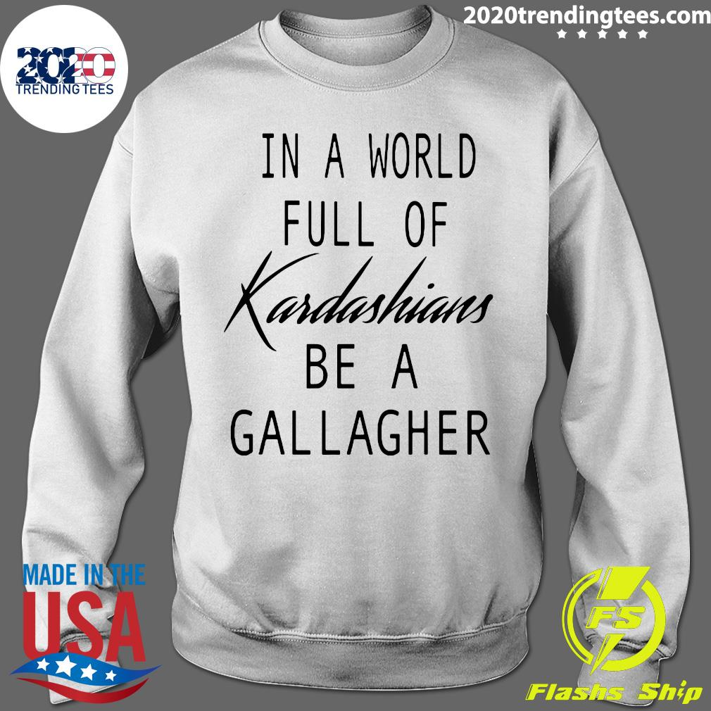 In A World Full Of Kardashians Be A Gallagher Shirt Sweater