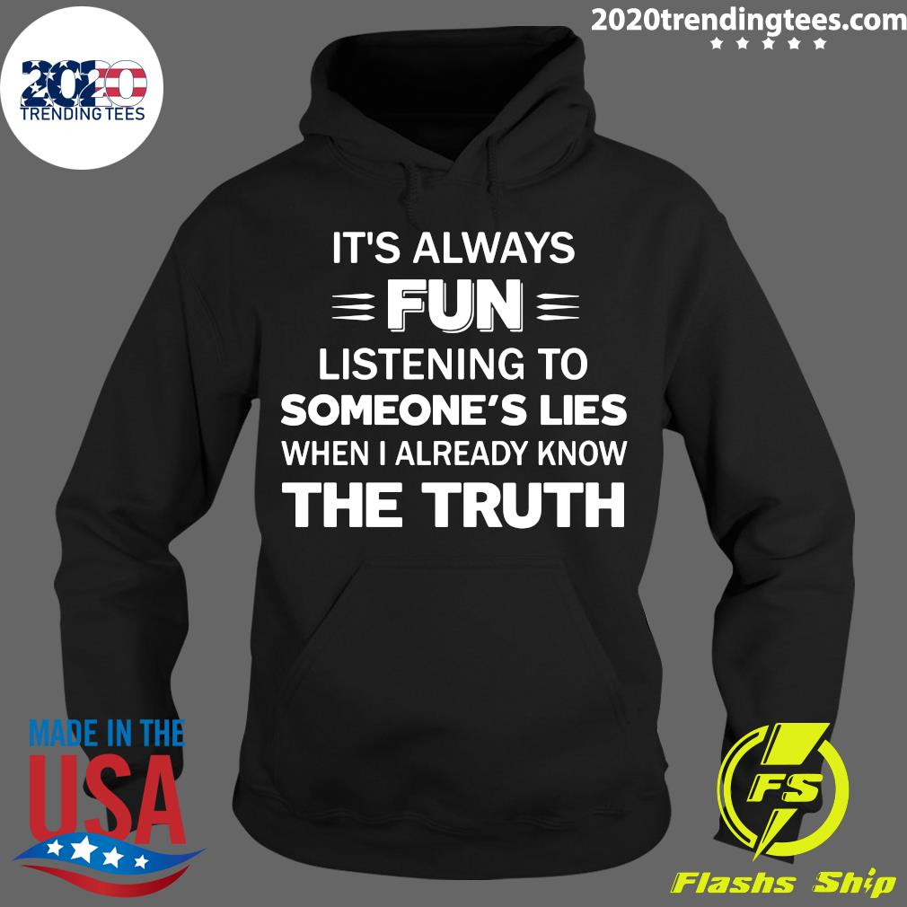 It's Always Fun Listening To Someone's Lies When I Already Know The Truth Shirt Hoodie