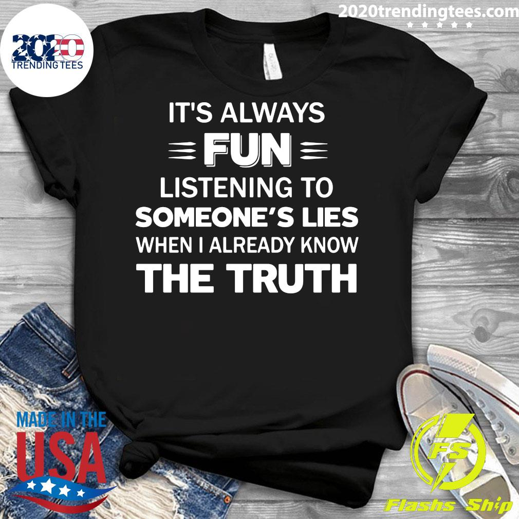 It's Always Fun Listening To Someone's Lies When I Already Know The Truth Shirt Ladies tee