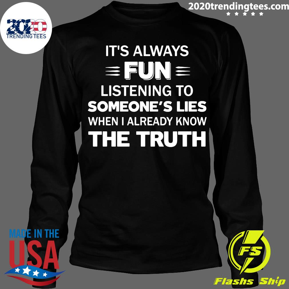 It's Always Fun Listening To Someone's Lies When I Already Know The Truth Shirt Longsleeve
