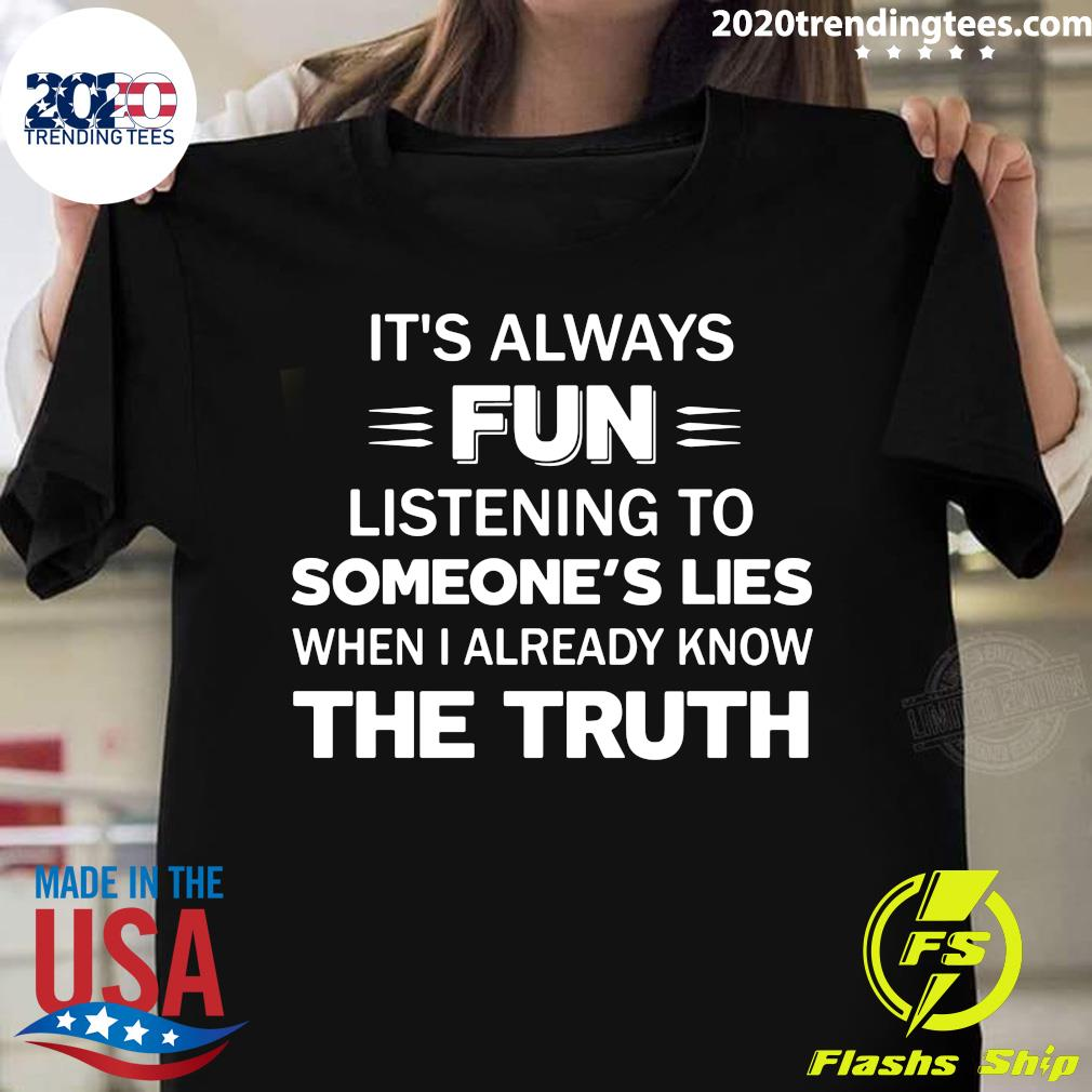 It's Always Fun Listening To Someone's Lies When I Already Know The Truth Shirt