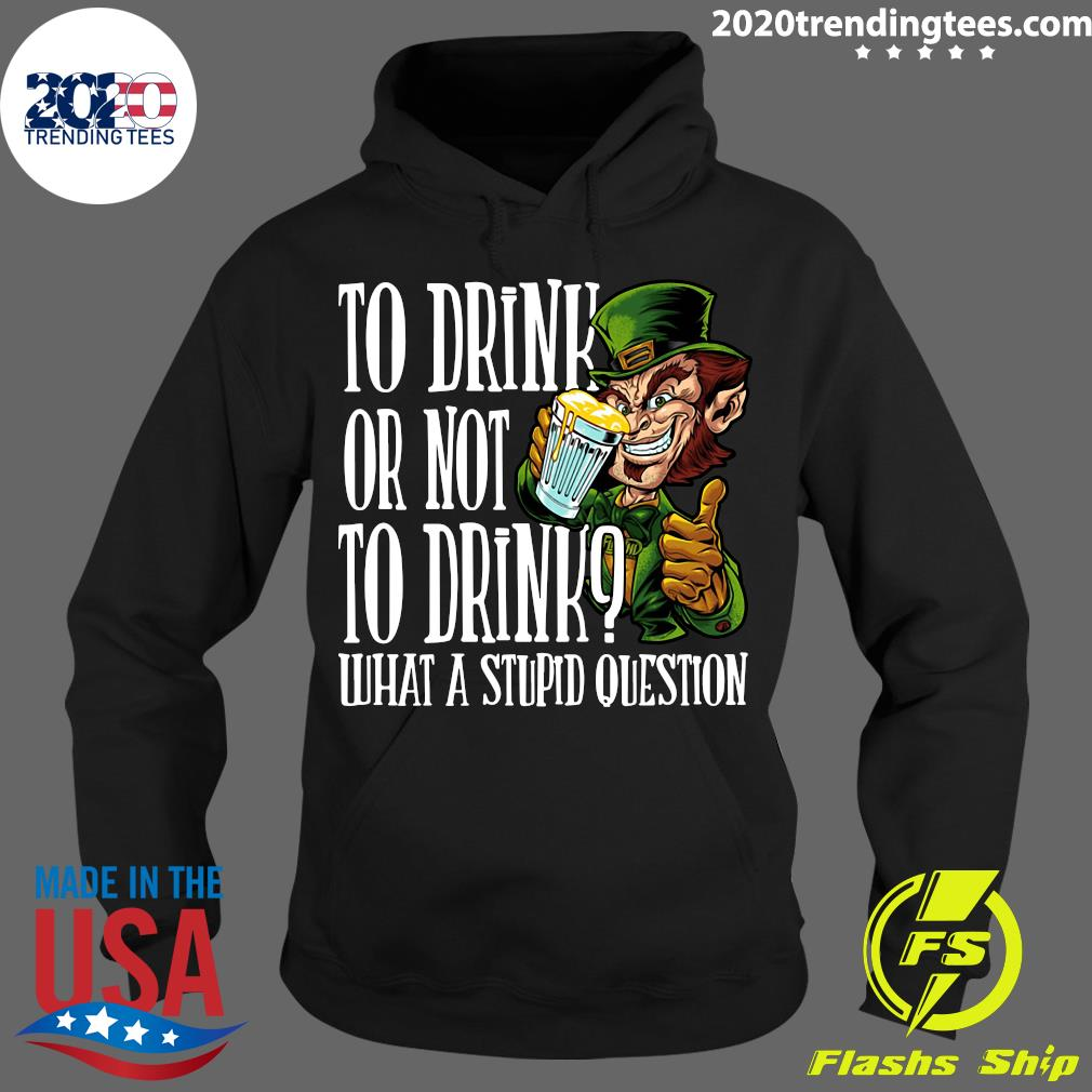 Leprechauns To Drink Or Not To Drink What A Stupid Question Shirt Hoodie
