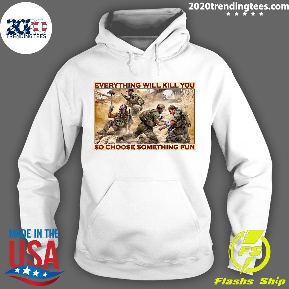 Military Everything Will Kill You So Choose Something Fun Poster Shirt Hoodie