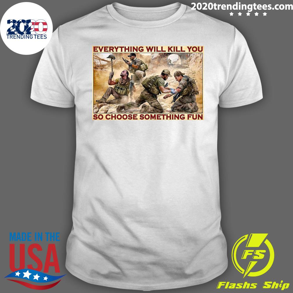 Military Everything Will Kill You So Choose Something Fun Poster Shirt
