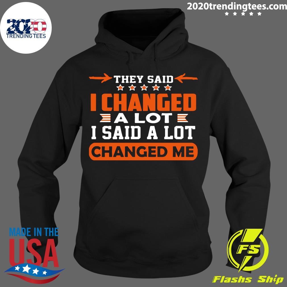 Nice Changed Me They Said I Changed A Lot I Said A Lot Shirt Hoodie