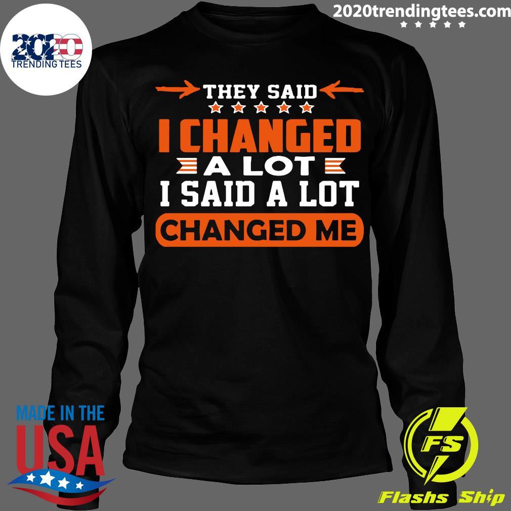 Nice Changed Me They Said I Changed A Lot I Said A Lot Shirt Longsleeve