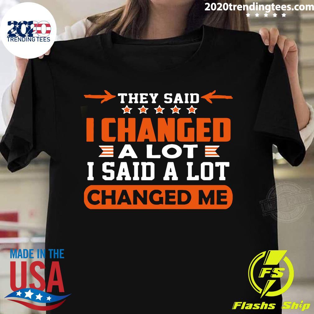 Nice Changed Me They Said I Changed A Lot I Said A Lot Shirt