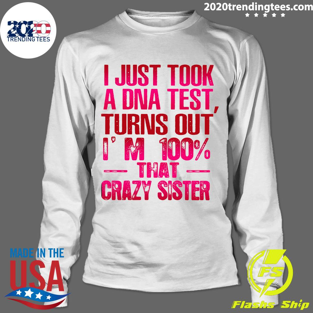 Nice Crazy Sister I Just Took A Dna Test Turns Out I'm 100 That Crazy Sister Shirt Longsleeve