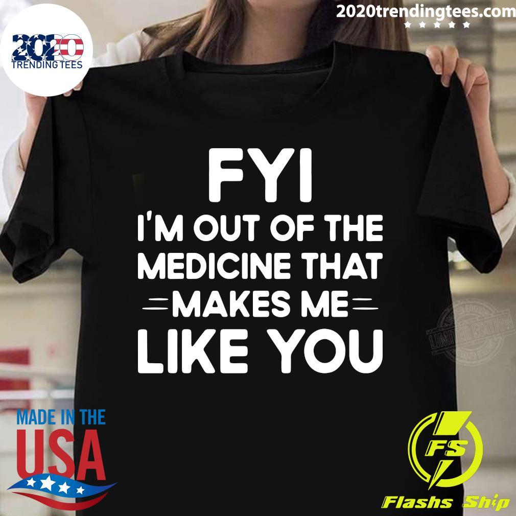Nice FYI I'm Out Of The Medicine That Makes Me Like You Shirt