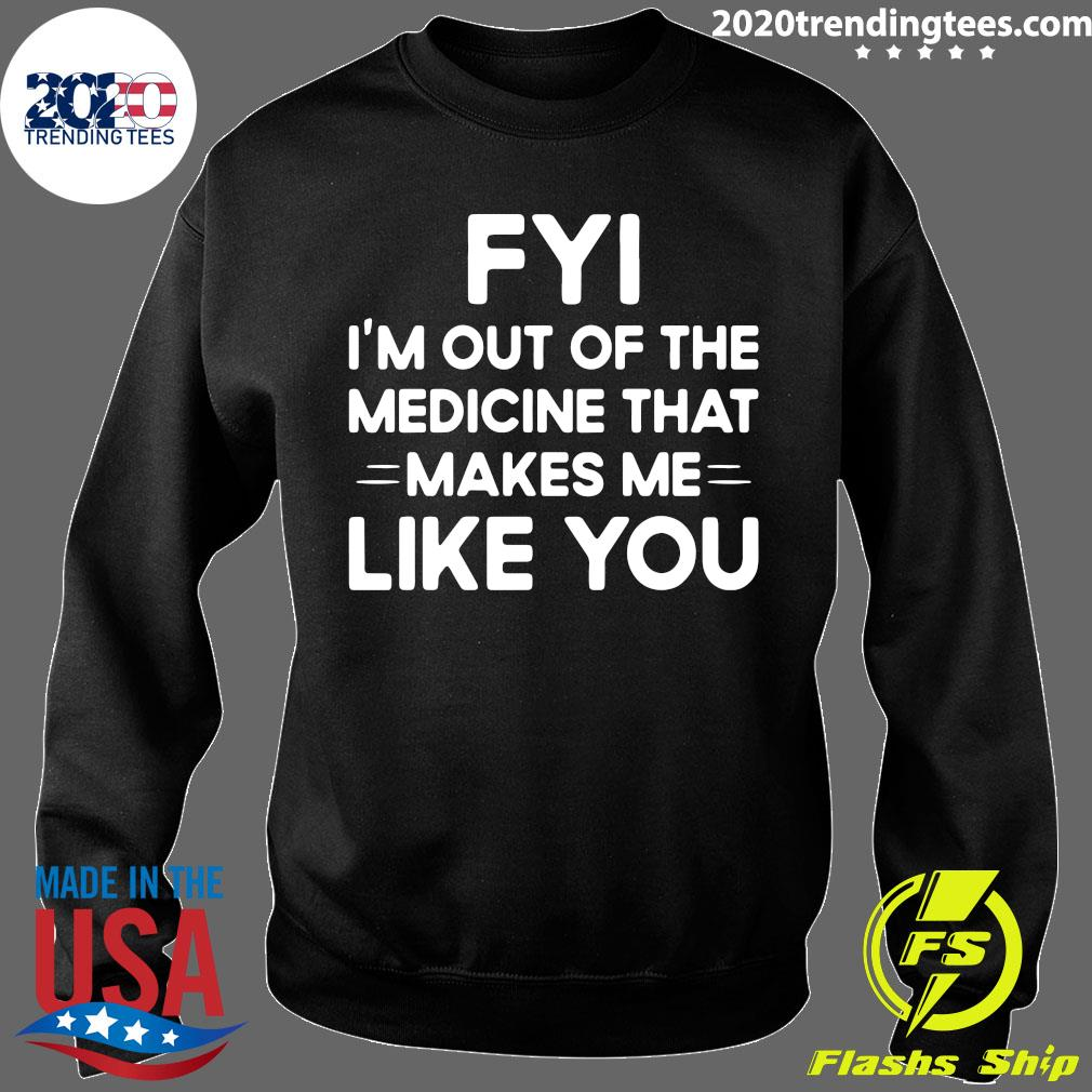 Nice FYI I'm Out Of The Medicine That Makes Me Like You Shirt Sweater