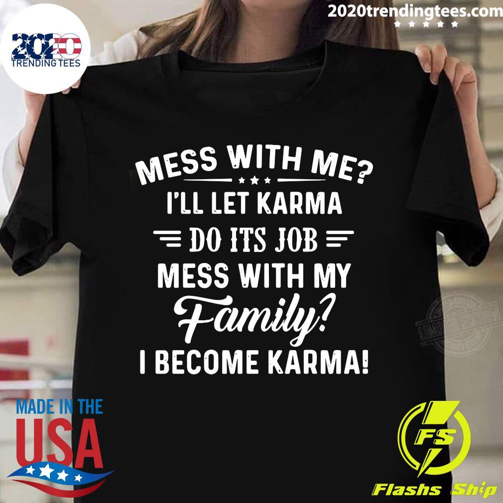 Nice Mess With Me I'll Let Karma Do Its Job Mess With My Family I Become Karma Shirt