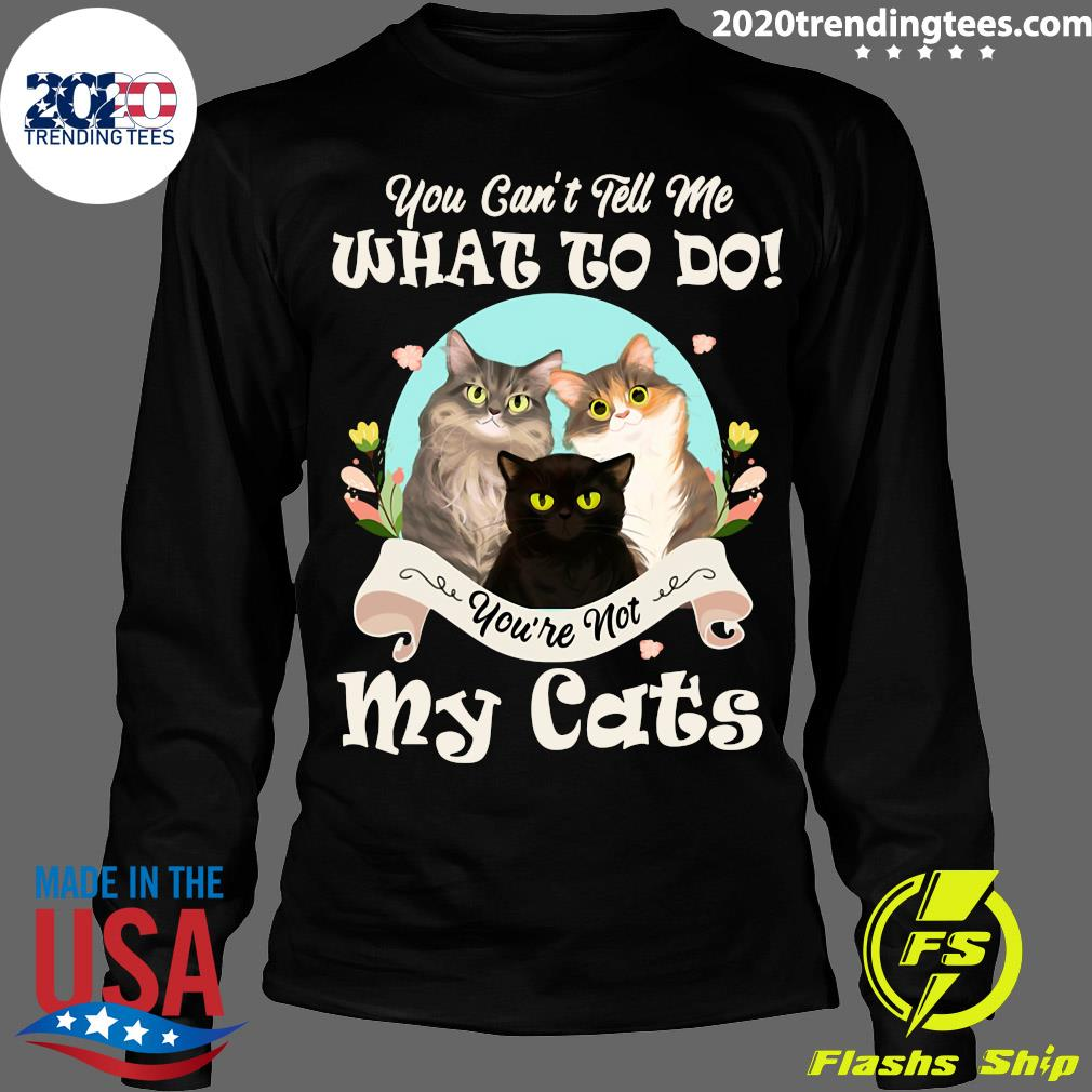 Nice You Can't Tell Me What To Do You're Not My Cats Vintage Shirt Longsleeve