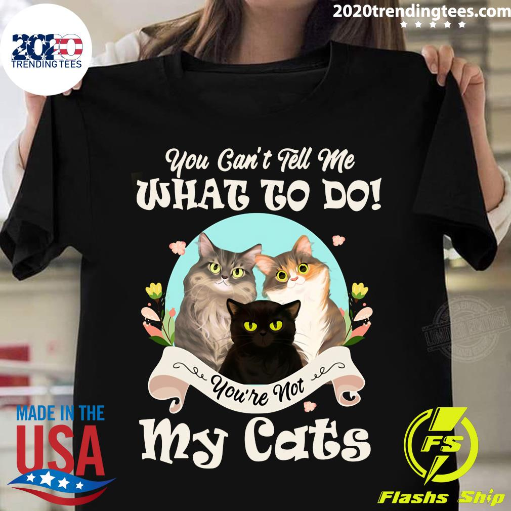 Nice You Can't Tell Me What To Do You're Not My Cats Vintage Shirt