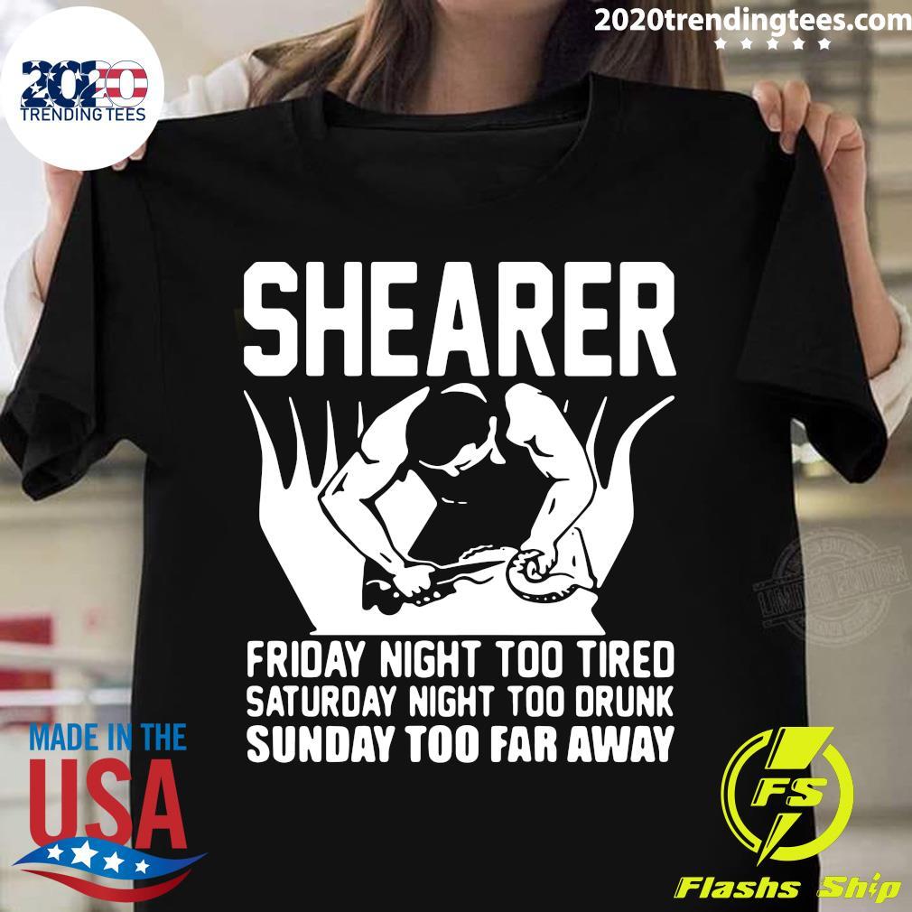 Shearer Friday Night Too Tired Saturday Night Too Drunk Sunday Too Far Away shirt