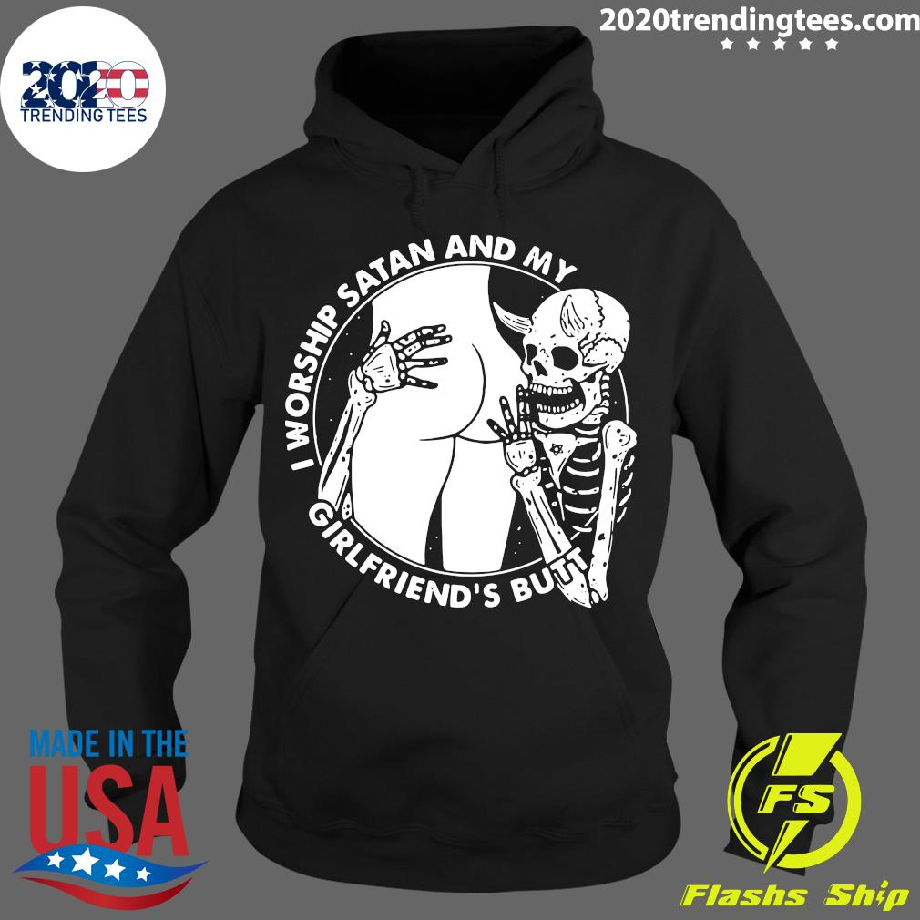 Skeleton I Worship Satan And My Girlfriend's Butt Shirt Hoodie