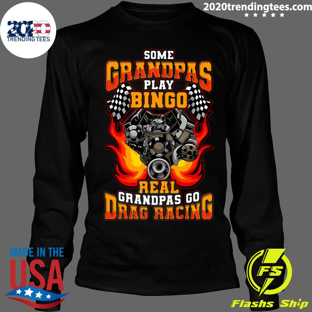 Some Grandpas Play Bingo Real Grandpas Go Drag Racing Shirt Longsleeve