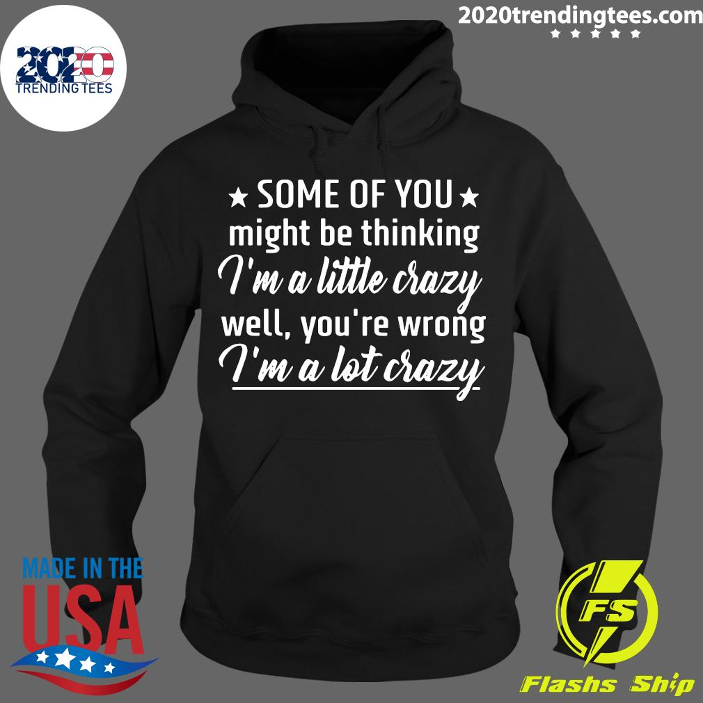 Some Of You Might Be Thinking I'm A Little Crazy Well You're Wrong I'm A Lot Crazy Shirt Hoodie