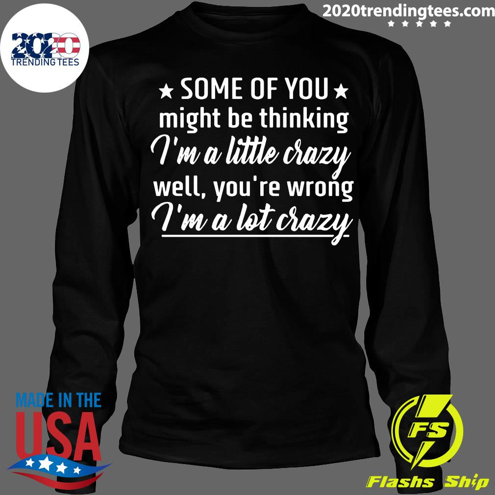 Some Of You Might Be Thinking I'm A Little Crazy Well You're Wrong I'm A Lot Crazy Shirt Longsleeve