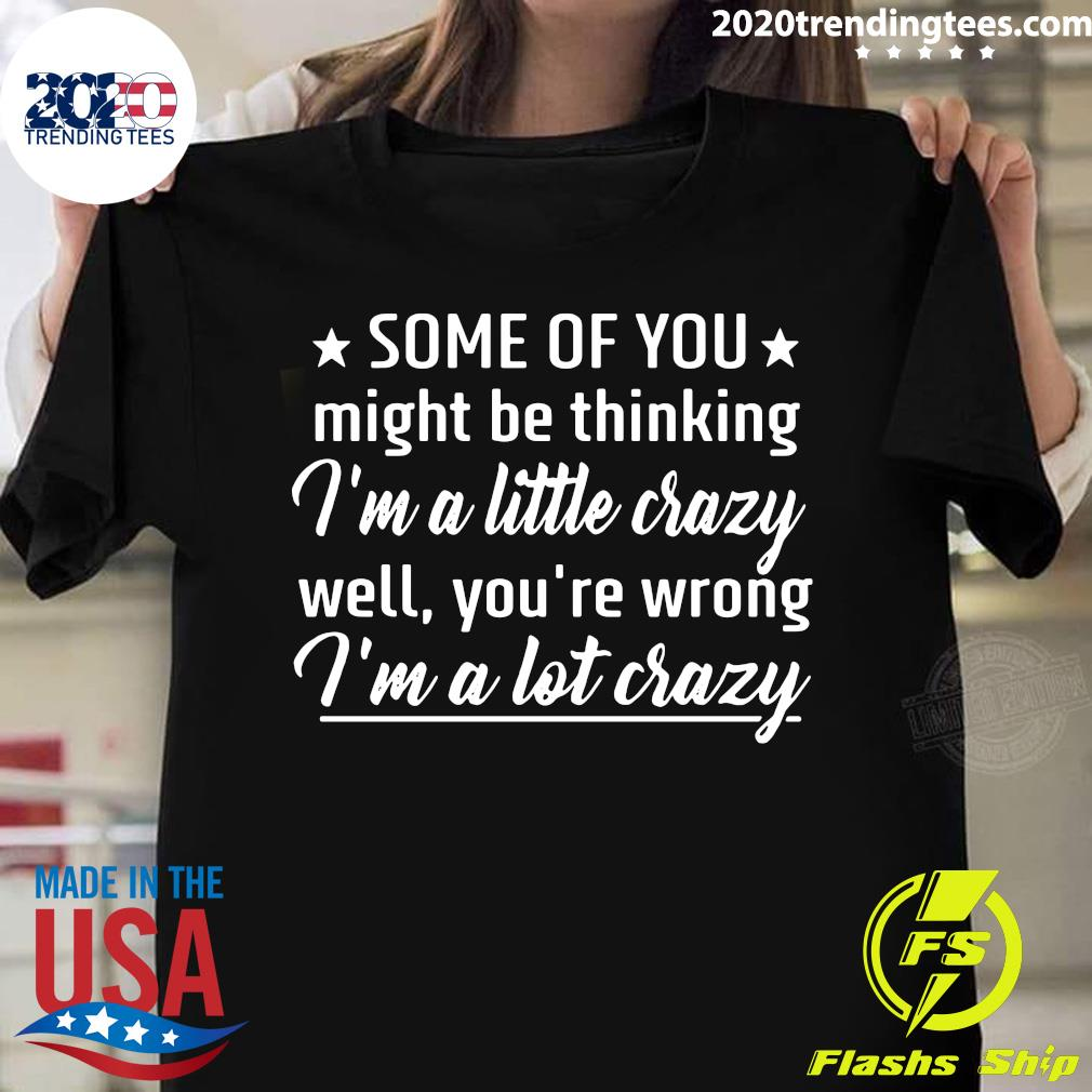Some Of You Might Be Thinking I'm A Little Crazy Well You're Wrong I'm A Lot Crazy Shirt