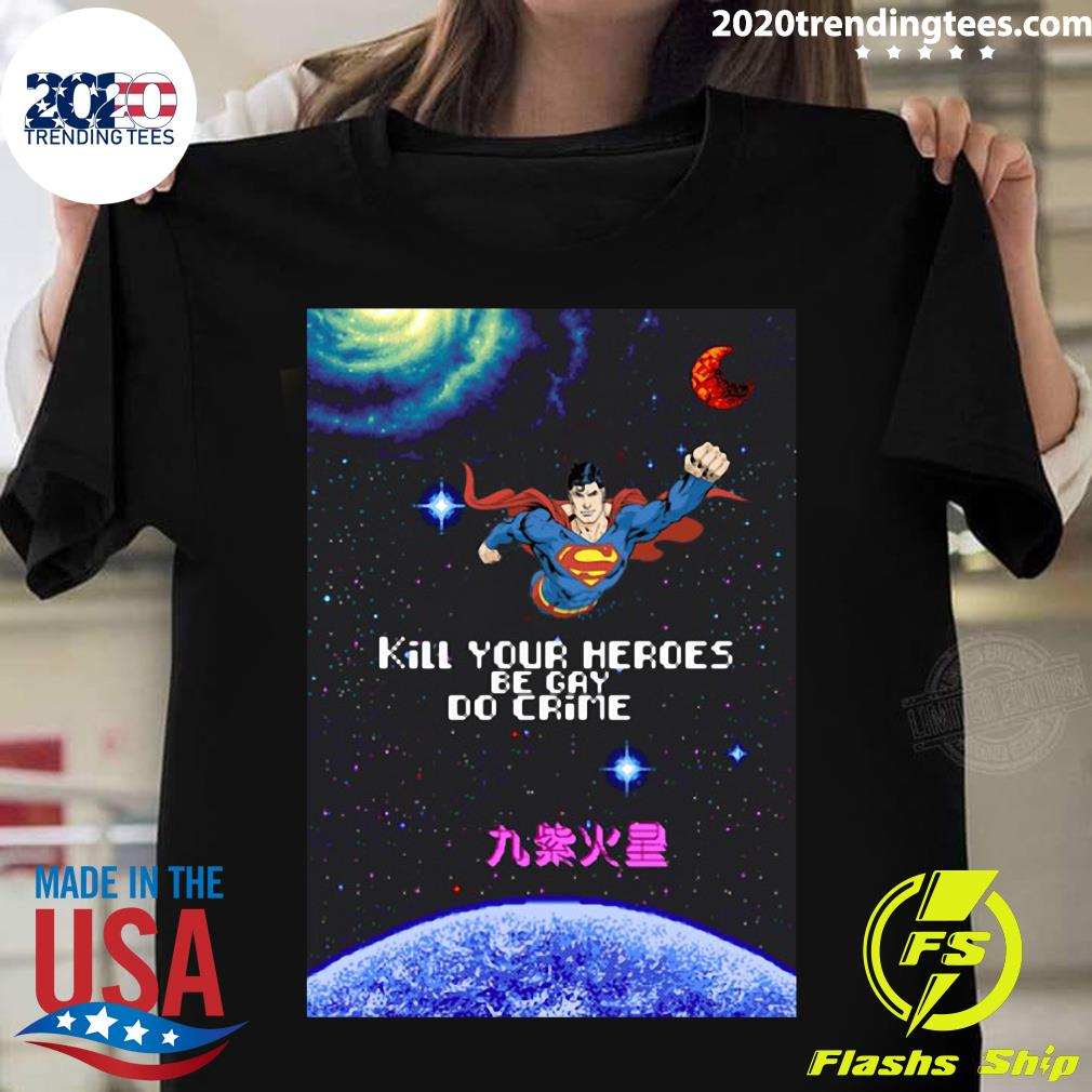 Superman Kill Your Heroes Be Gay Do Crime Universe Shirt