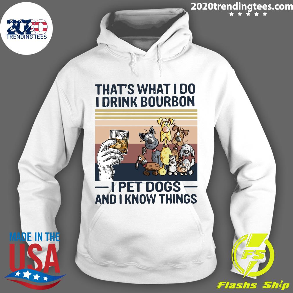 That What I Do I Drink Bourbon I Pet Dogs And I Know Things Vintage Shirt Hoodie