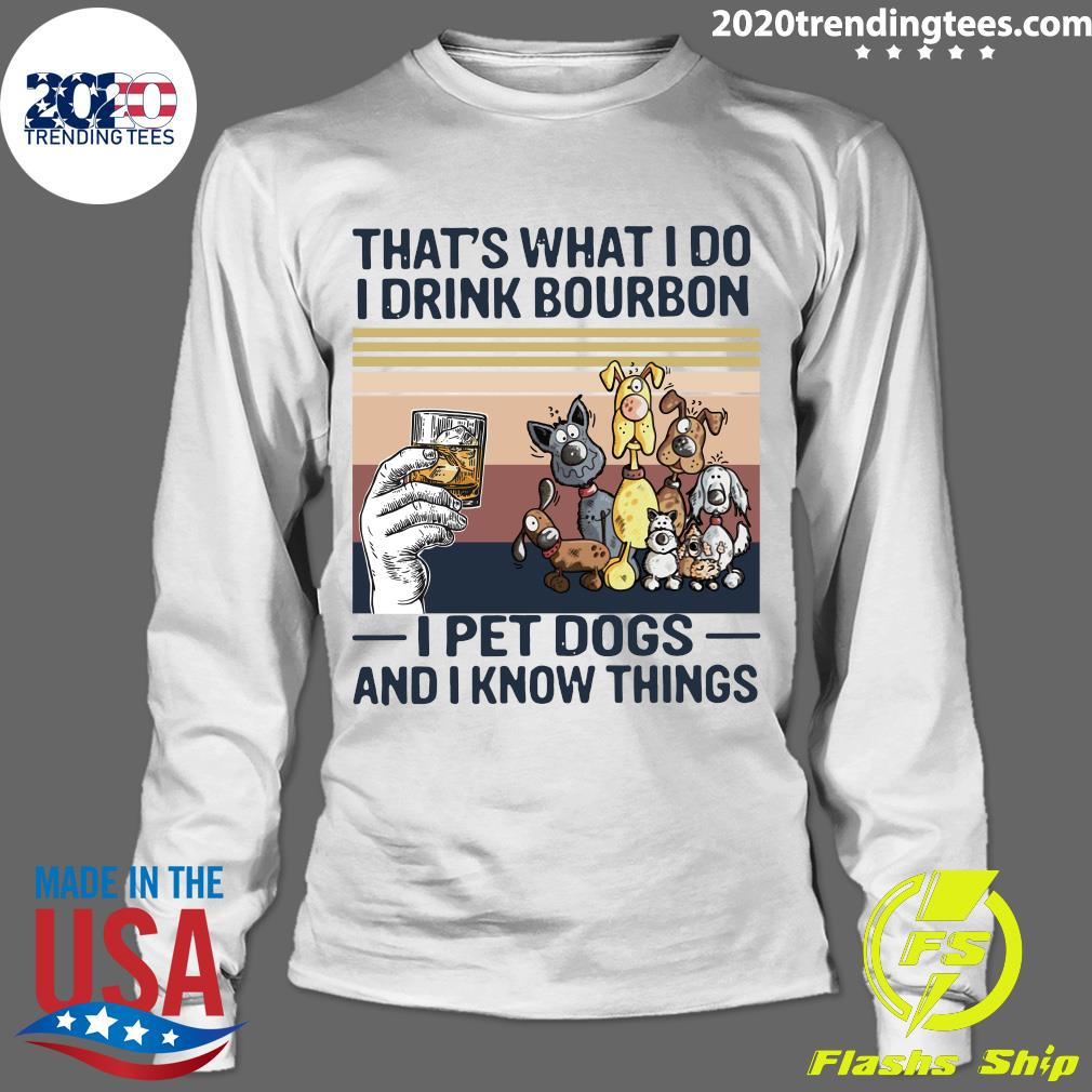 That What I Do I Drink Bourbon I Pet Dogs And I Know Things Vintage Shirt Longsleeve