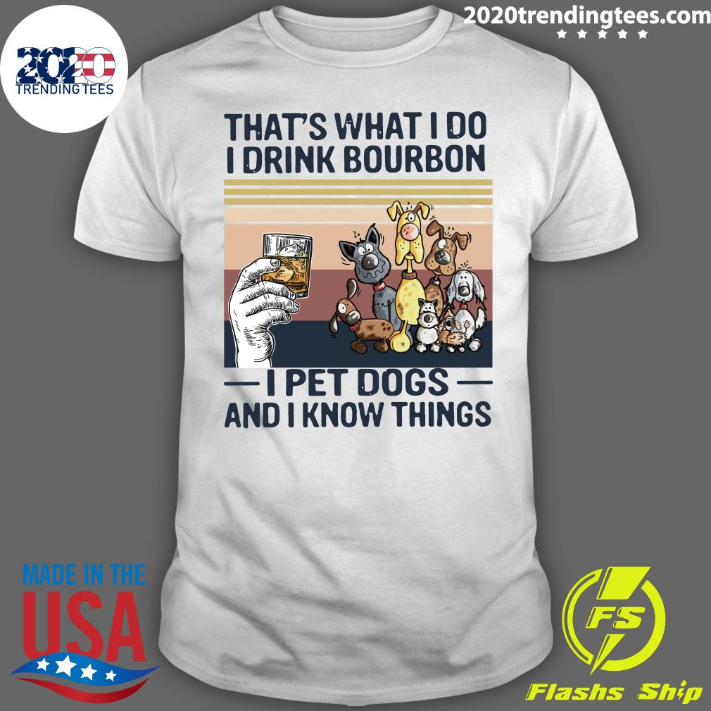 That What I Do I Drink Bourbon I Pet Dogs And I Know Things Vintage Shirt