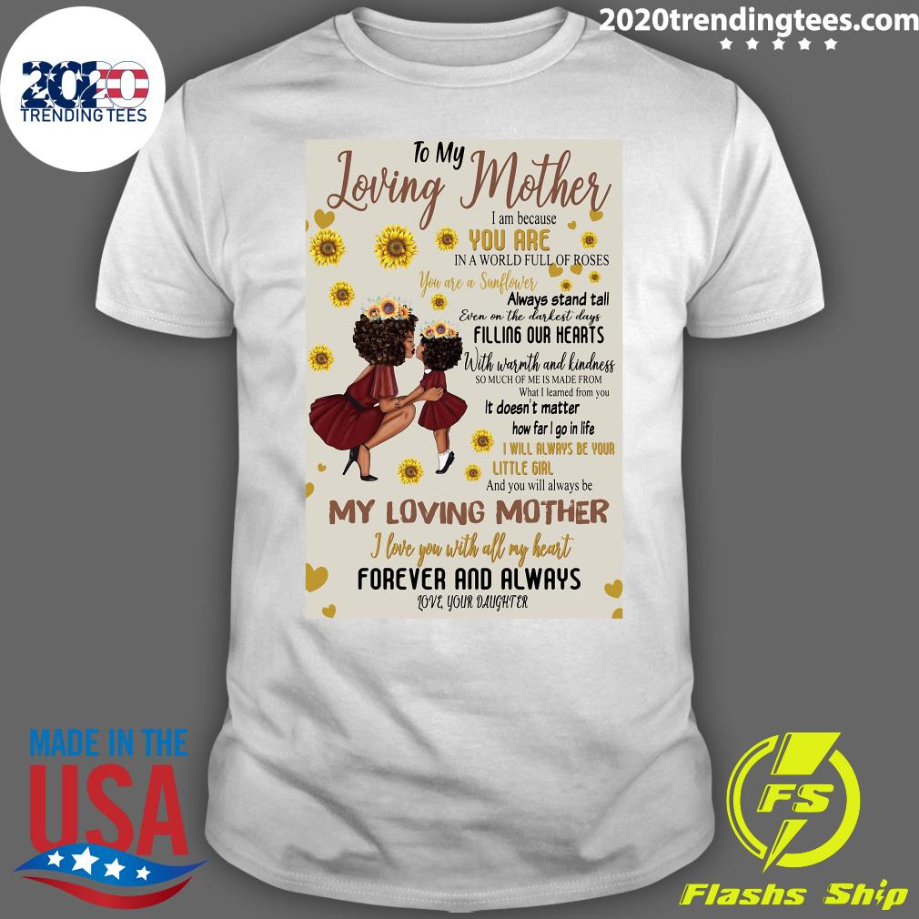 To My Loving Mother I Am Because You Are In A World Full Of Roses My Loving Mother Shirt