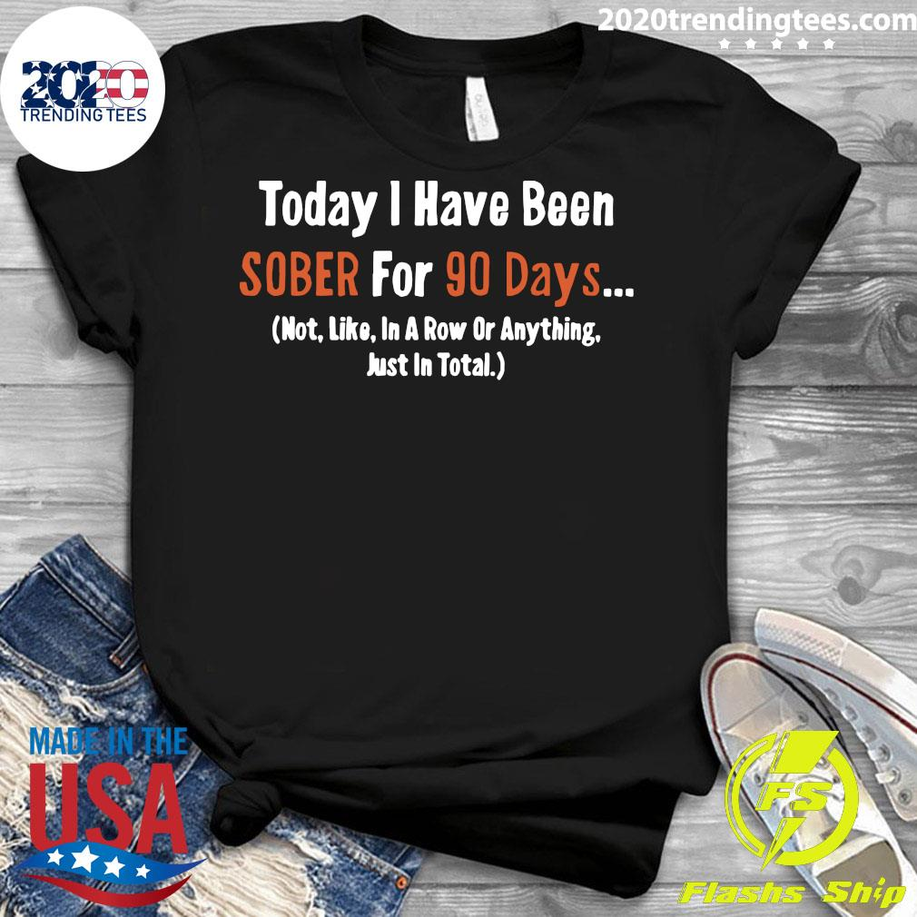 Today I Have Been Sober for 90 days Not Like In A Row Or Anything Just In Total Shirt Ladies tee