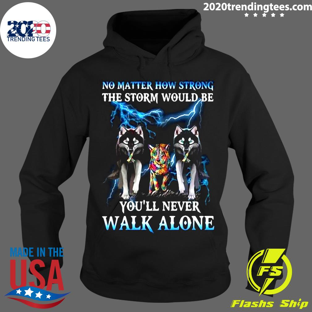 Wolf No Matter How Strong The Storm Would Be You'll Never Walk Alone Shirt Hoodie