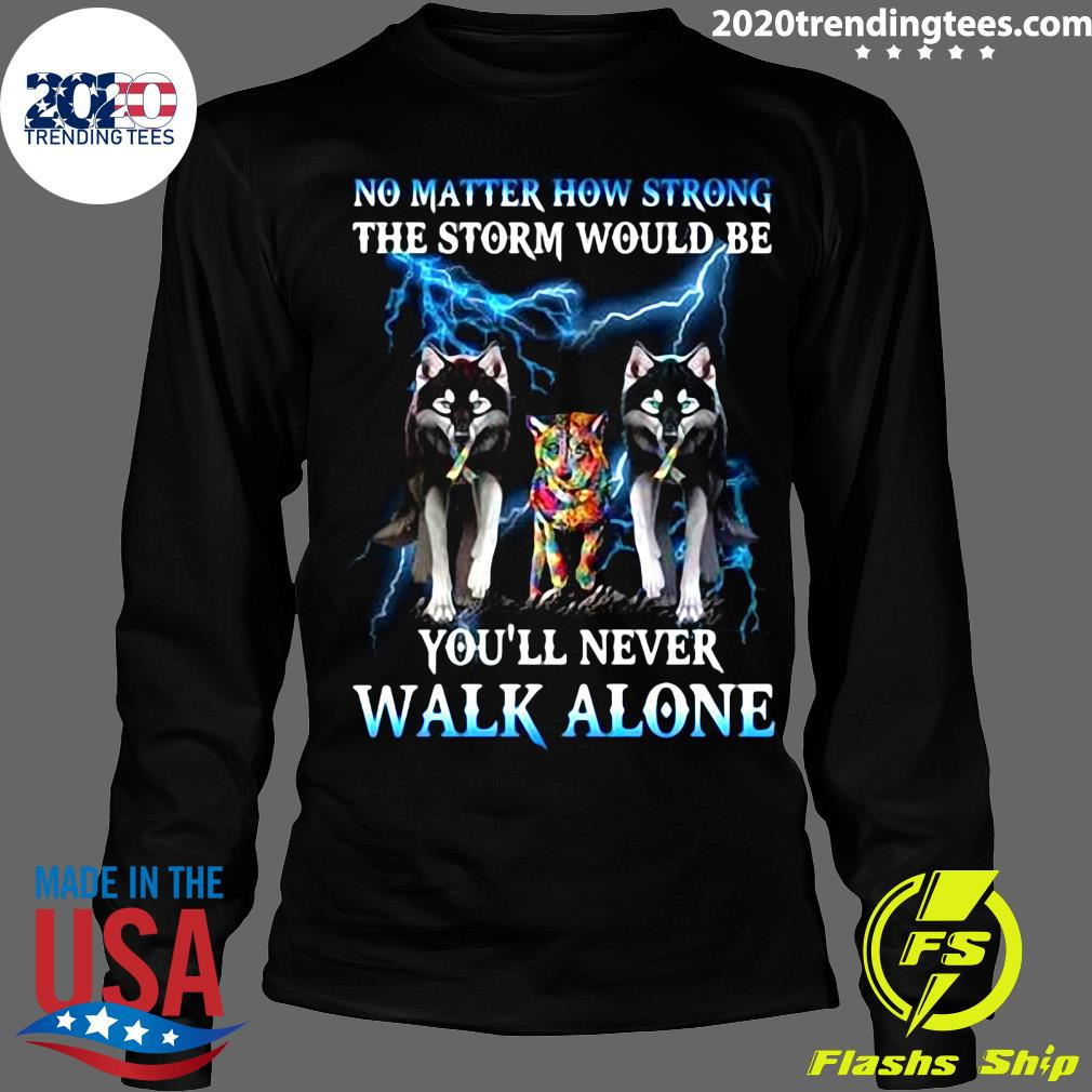 Wolf No Matter How Strong The Storm Would Be You'll Never Walk Alone Shirt Longsleeve