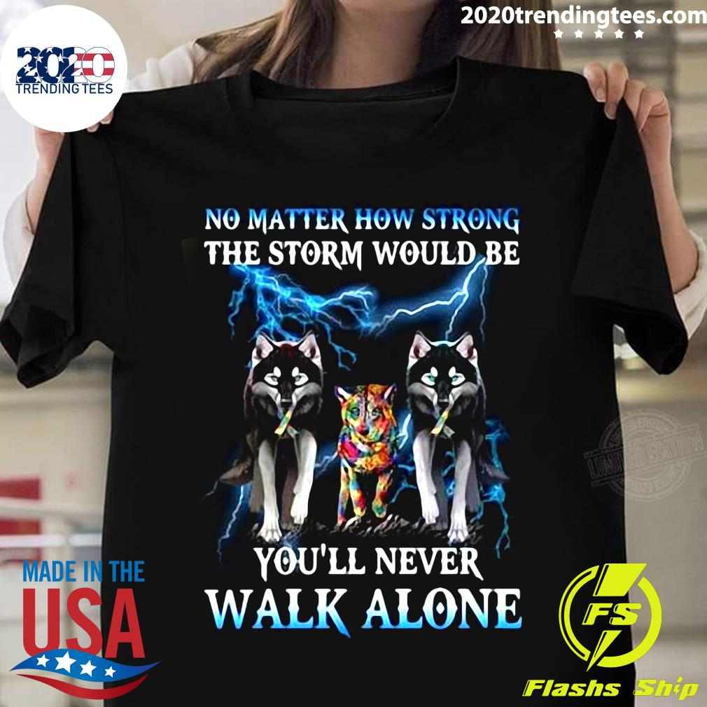 Wolf No Matter How Strong The Storm Would Be You'll Never Walk Alone Shirt
