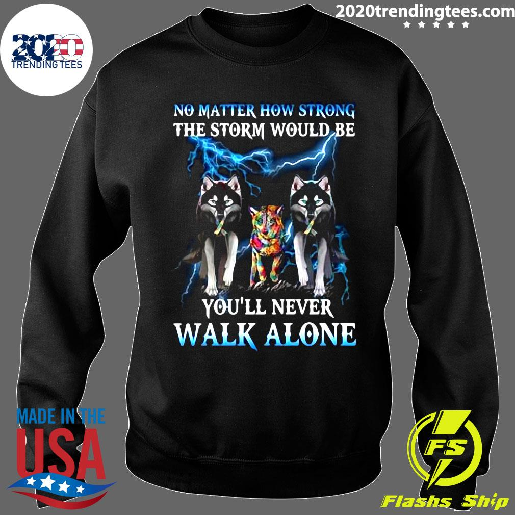 Wolf No Matter How Strong The Storm Would Be You'll Never Walk Alone Shirt Sweater