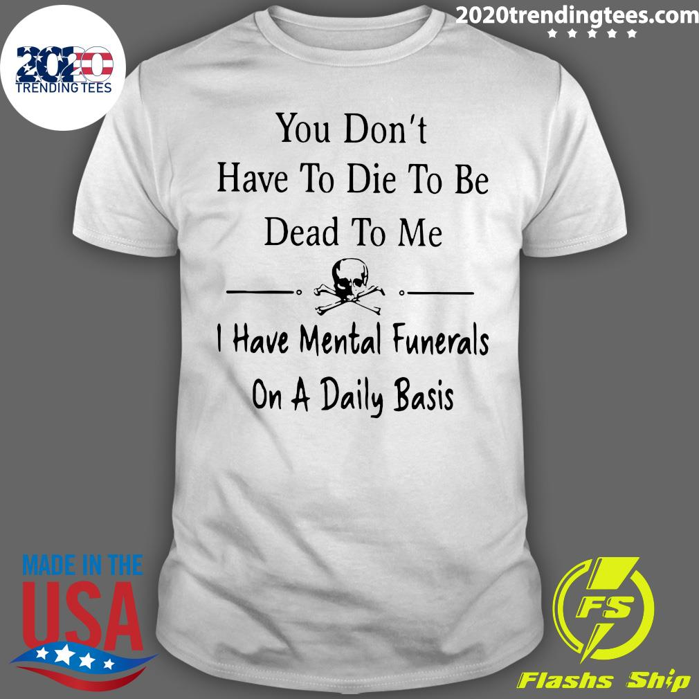 You Don't Have To Die Dead To me I Have Mental Funerals On A Daily Basis Shirt