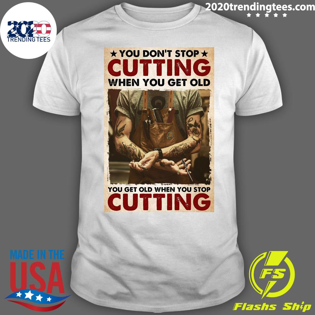 You Don't Stop Cutting When You Get Old - You Get Old When You Stop Cutting Shirt