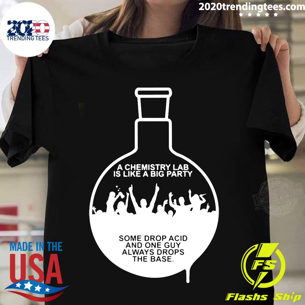 A Chemistry Lab Is Like A Big Party Some Drop Acid And One Guy Always Drops The Base Shirt