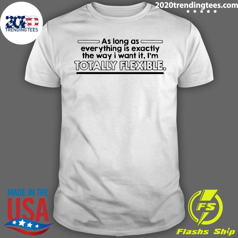 As Long As Everything Is Exactly The Way I Want It I'm Totally Flexible Shirt