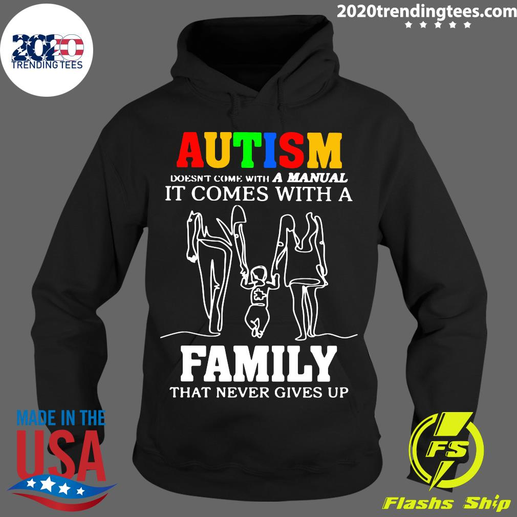 Autism Doesn't Come With A Manual It Comes With A Family That Never Gives Up Shirt Hoodie