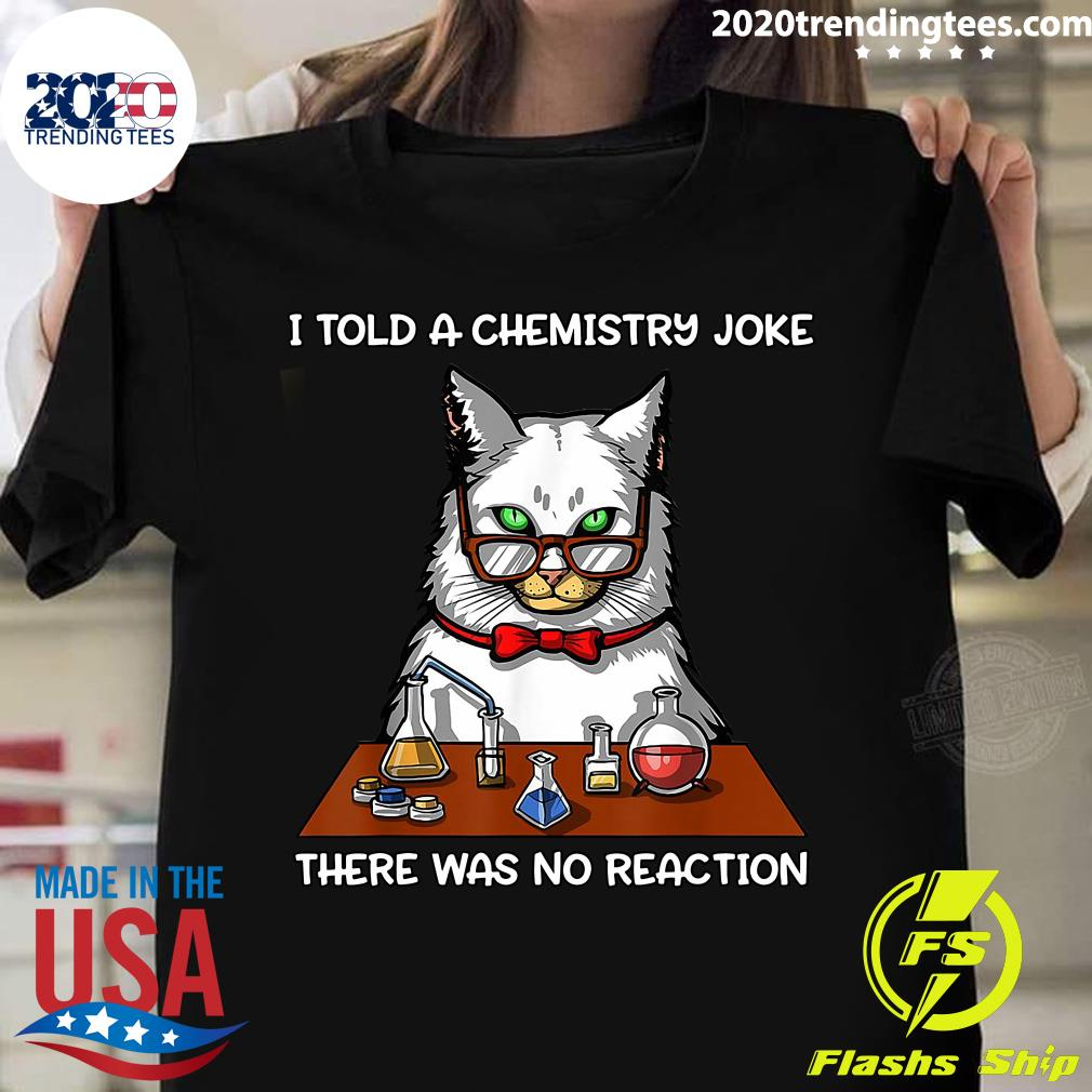 Cat Chemistry Science Teacher I Told A Chemistry Joke There Was No Reaction Shirt