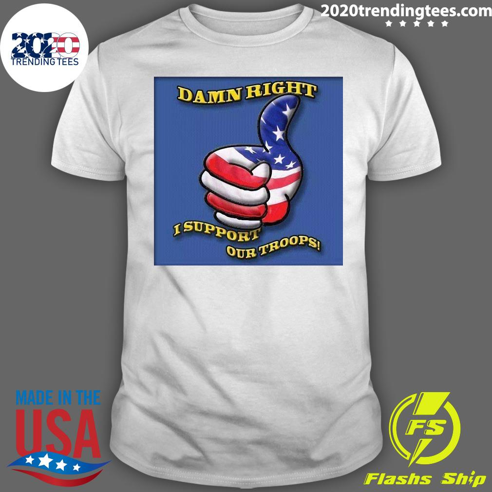 Damn Right I Support Our Troops Shirt