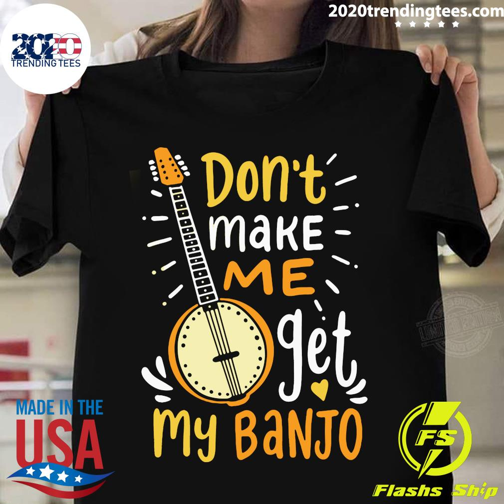 Don't Make Me Get My Banjo Shirt