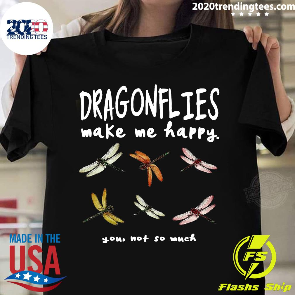 Dragonflies Make Me Happy You Not So Much Shirt