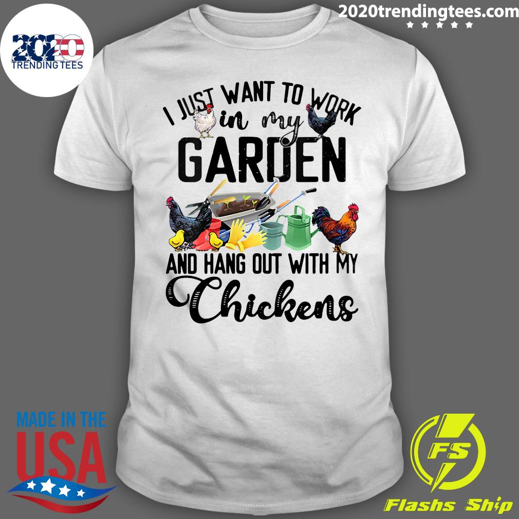 I Just Want To Work In My Garden And Hang Out With My Chicken Shirt